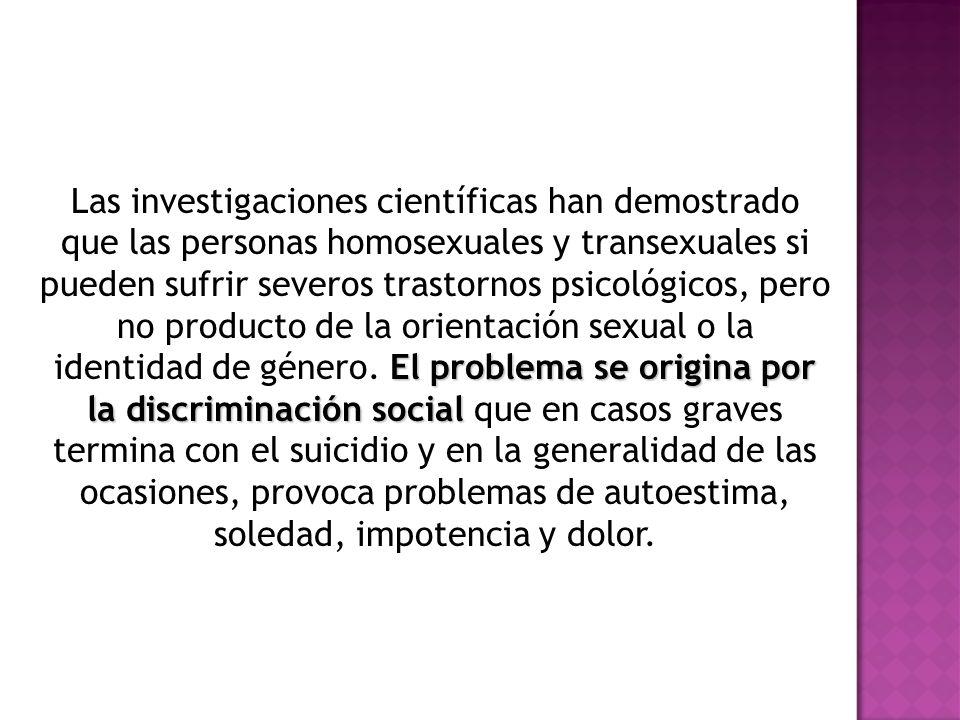 El problema se origina por la discriminación social Las investigaciones científicas han demostrado que las personas homosexuales y transexuales si pueden sufrir severos trastornos psicológicos, pero no producto de la orientación sexual o la identidad de género.