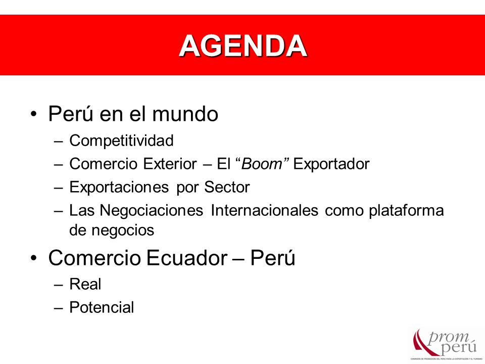 AGENDA Perú en el mundo –Competitividad –Comercio Exterior – El Boom Exportador –Exportaciones por Sector –Las Negociaciones Internacionales como plataforma de negocios Comercio Ecuador – Perú –Real –Potencial