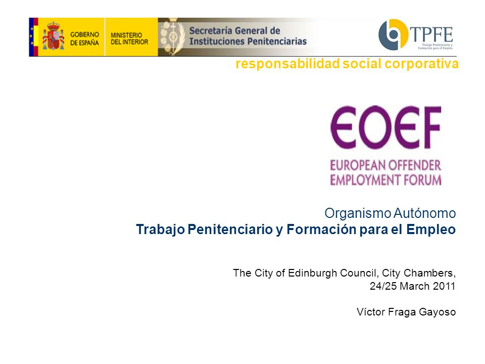 Organismo Autónomo Trabajo Penitenciario y Formación para el Empleo The City of Edinburgh Council, City Chambers, 24/25 March 2011 Víctor Fraga Gayoso responsabilidad social corporativa