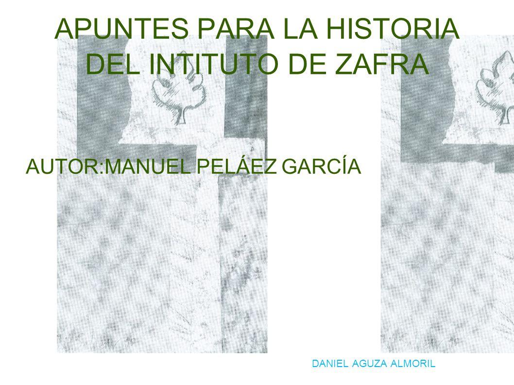 APUNTES PARA LA HISTORIA DEL INTITUTO DE ZAFRA AUTOR:MANUEL PELÁEZ GARCÍA DANIEL AGUZA ALMORIL
