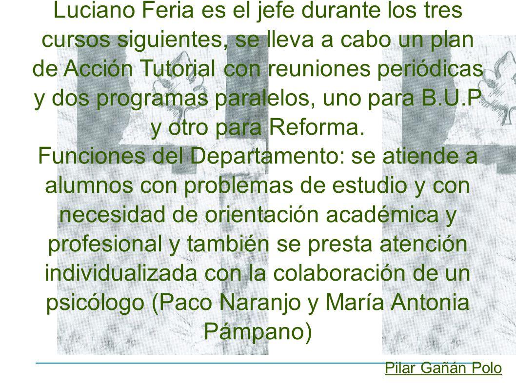 Luciano Feria es el jefe durante los tres cursos siguientes, se lleva a cabo un plan de Acción Tutorial con reuniones periódicas y dos programas paralelos, uno para B.U.P y otro para Reforma.