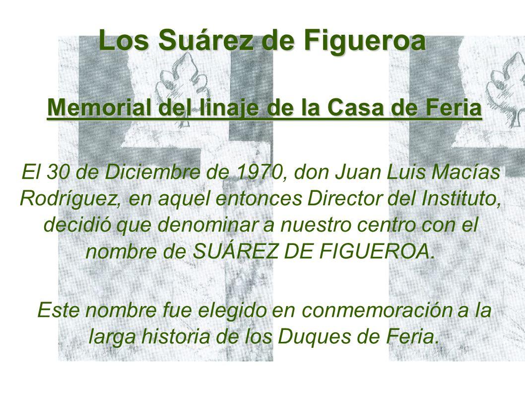 Los Suárez de Figueroa Memorial del linaje de la Casa de Feria El 30 de Diciembre de 1970, don Juan Luis Macías Rodríguez, en aquel entonces Director del Instituto, decidió que denominar a nuestro centro con el nombre de SUÁREZ DE FIGUEROA.