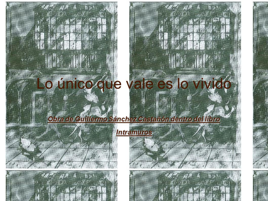 Lo único que vale es lo vivido Obra de Guillermo Sánchez Castañón dentro del libro Intramuros