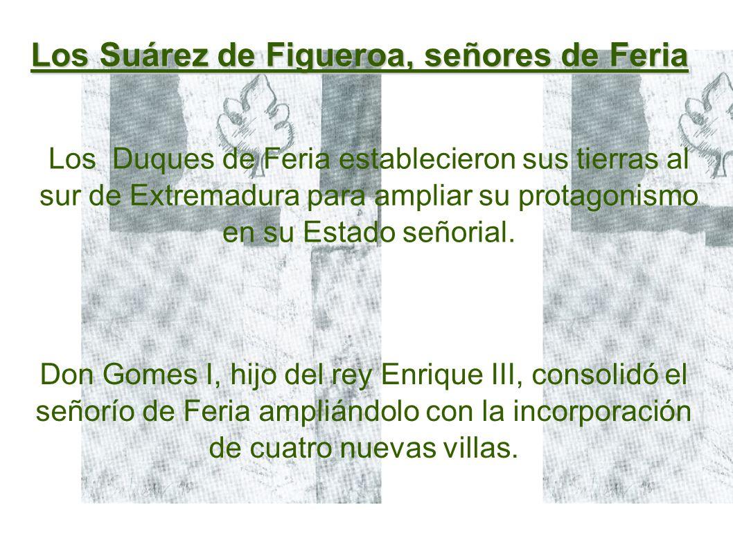 Los Suárez de Figueroa, señores de Feria Don Gomes I, hijo del rey Enrique III, consolidó el señorío de Feria ampliándolo con la incorporación de cuatro nuevas villas.