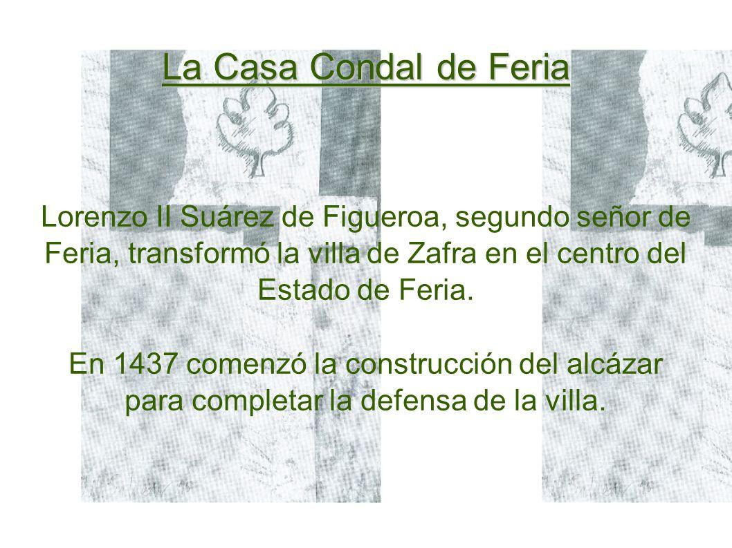 La Casa Condal de Feria Lorenzo II Suárez de Figueroa, segundo señor de Feria, transformó la villa de Zafra en el centro del Estado de Feria.