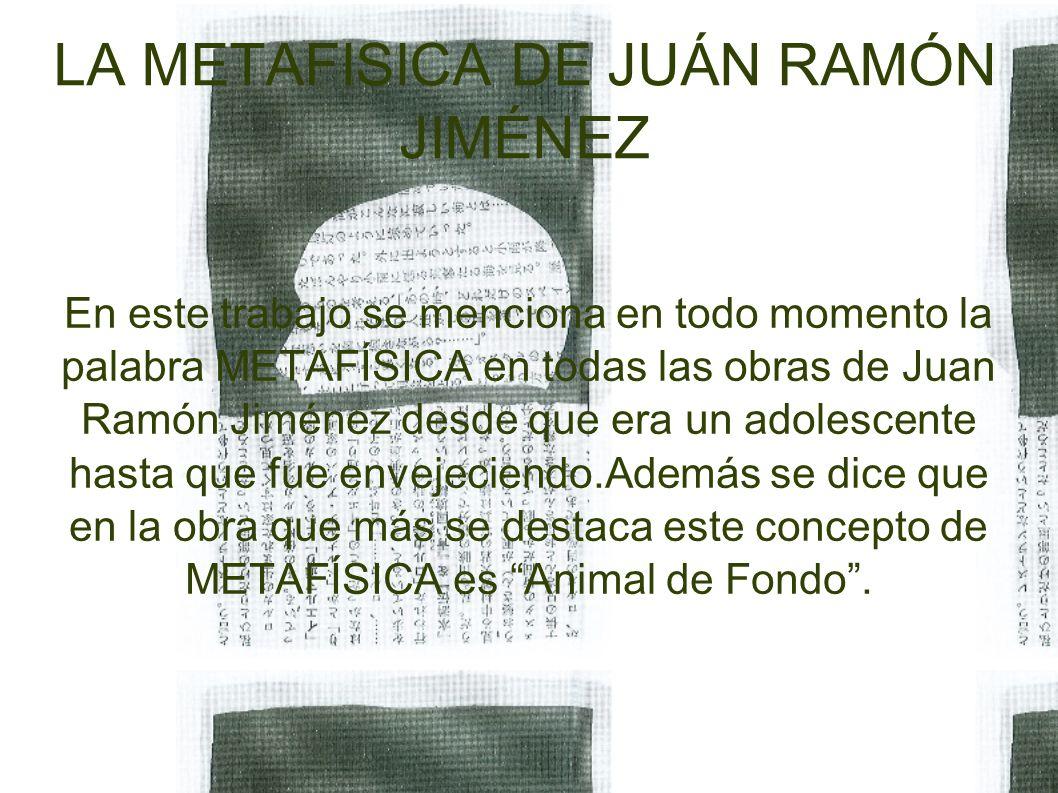 LA METAFISICA DE JUÁN RAMÓN JIMÉNEZ En este trabajo se menciona en todo momento la palabra METAFÍSICA en todas las obras de Juan Ramón Jiménez desde que era un adolescente hasta que fue envejeciendo.Además se dice que en la obra que más se destaca este concepto de METAFÍSICA es Animal de Fondo .