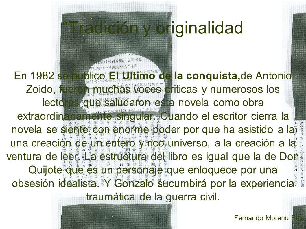 Tradición y originalidad En 1982 se publico El Ultimo de la conquista,de Antonio Zoido, fueron muchas voces criticas y numerosos los lectores que saludaron esta novela como obra extraordinariamente singular.