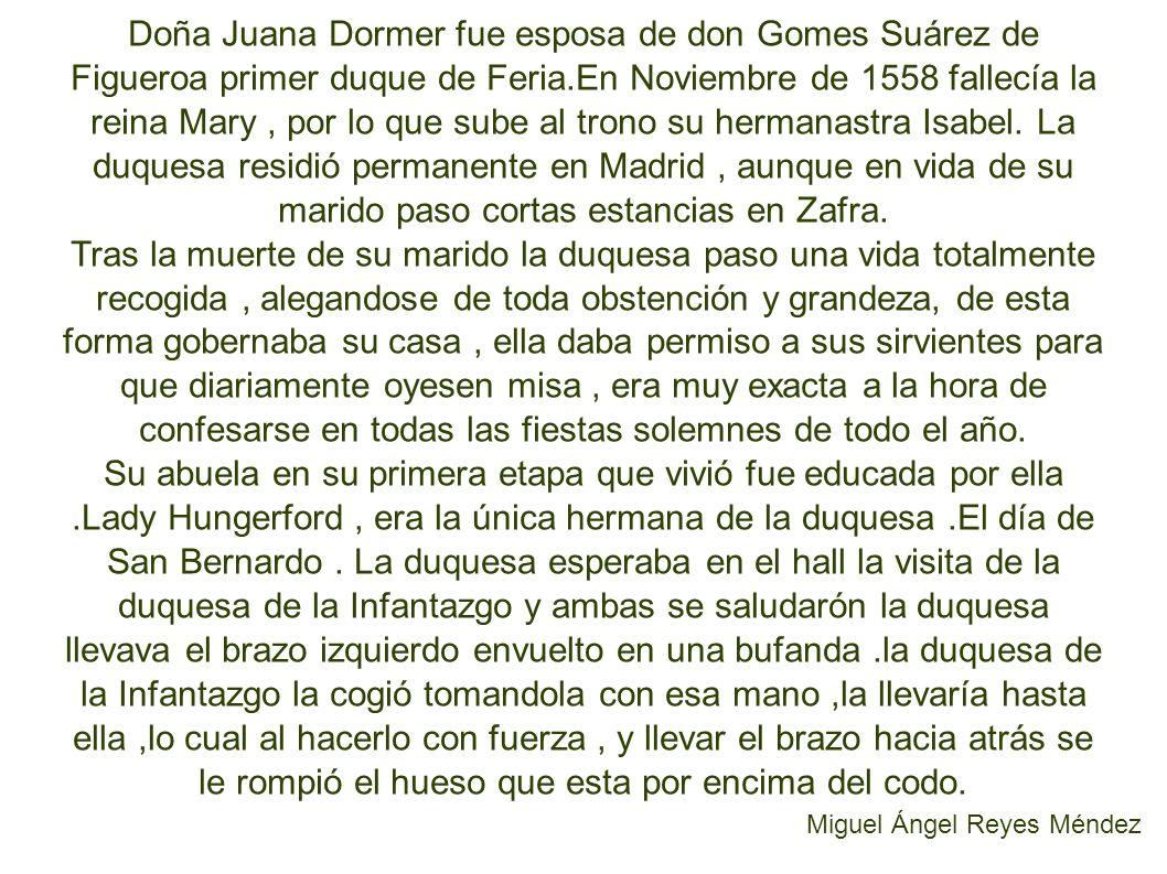 Doña Juana Dormer fue esposa de don Gomes Suárez de Figueroa primer duque de Feria.En Noviembre de 1558 fallecía la reina Mary, por lo que sube al trono su hermanastra Isabel.