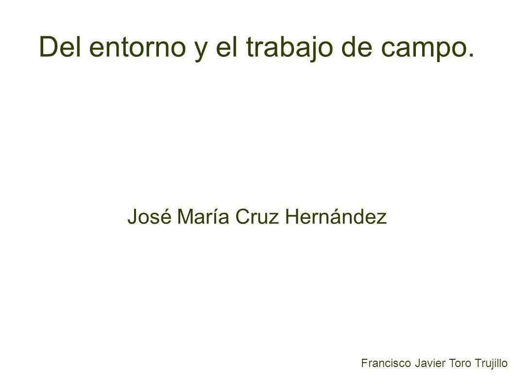Francisco Javier Toro Trujillo Del entorno y el trabajo de campo. José María Cruz Hernández
