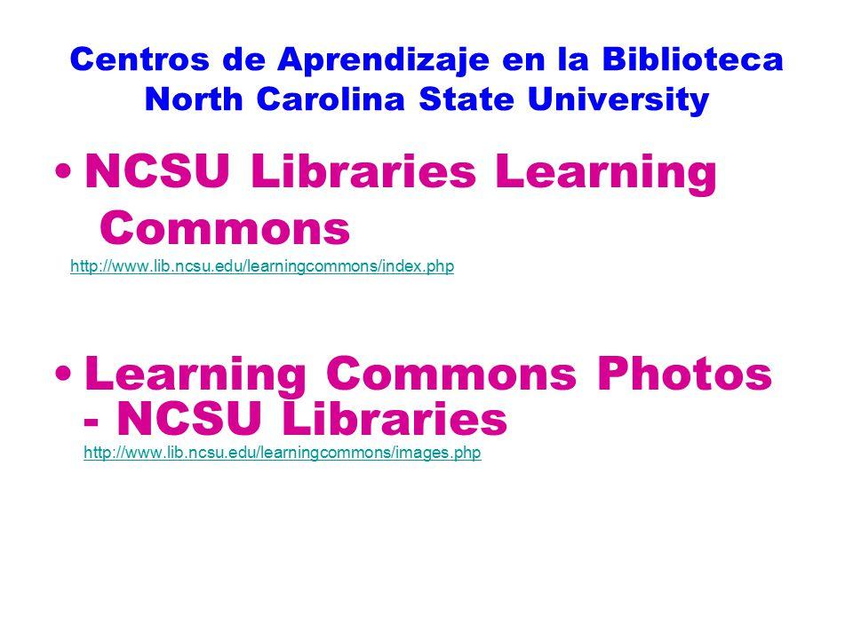 Centros de Aprendizaje en la Biblioteca North Carolina State University NCSU Libraries Learning Commons http://www.lib.ncsu.edu/learningcommons/index.php Learning Commons Photos - NCSU Libraries http://www.lib.ncsu.edu/learningcommons/images.php http://www.lib.ncsu.edu/learningcommons/images.php
