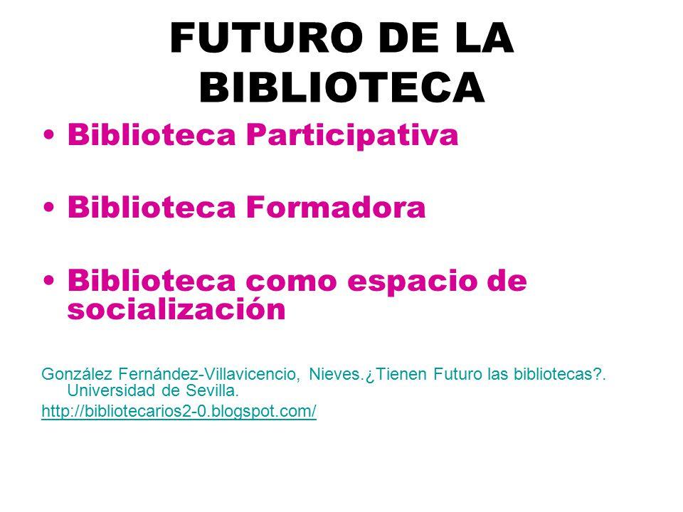 FUTURO DE LA BIBLIOTECA Biblioteca Participativa Biblioteca Formadora Biblioteca como espacio de socialización González Fernández-Villavicencio, Nieves.¿Tienen Futuro las bibliotecas .