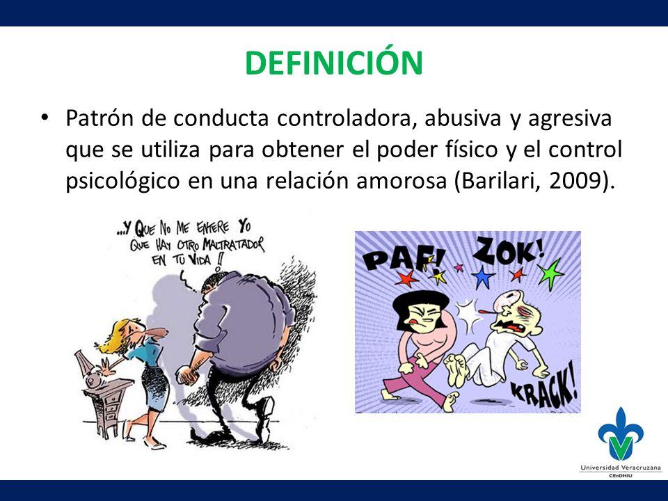 DEFINICIÓN Patrón de conducta controladora, abusiva y agresiva que se utiliza para obtener el poder físico y el control psicológico en una relación amorosa (Barilari, 2009).