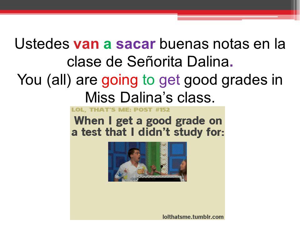 Ustedes van a sacar buenas notas en la clase de Señorita Dalina.