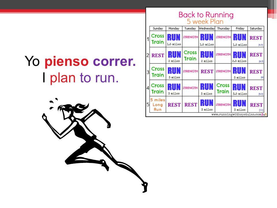 Yo pienso correr. I plan to run.
