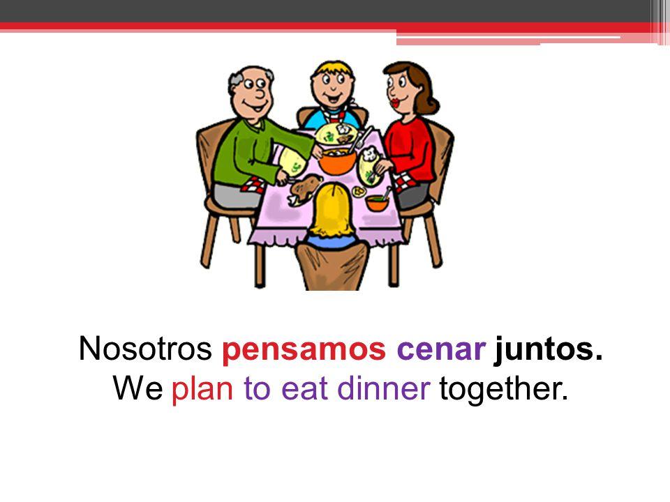 Nosotros pensamos cenar juntos. We plan to eat dinner together.