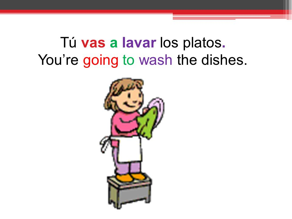 Tú vas a lavar los platos. You're going to wash the dishes.
