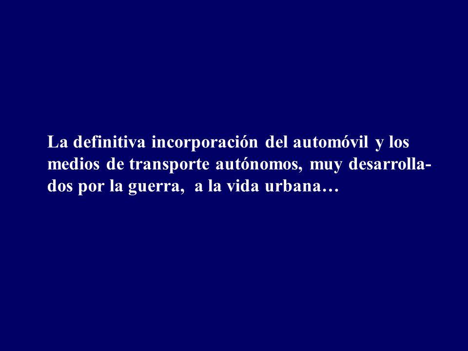 La definitiva incorporación del automóvil y los medios de transporte autónomos, muy desarrolla- dos por la guerra, a la vida urbana…