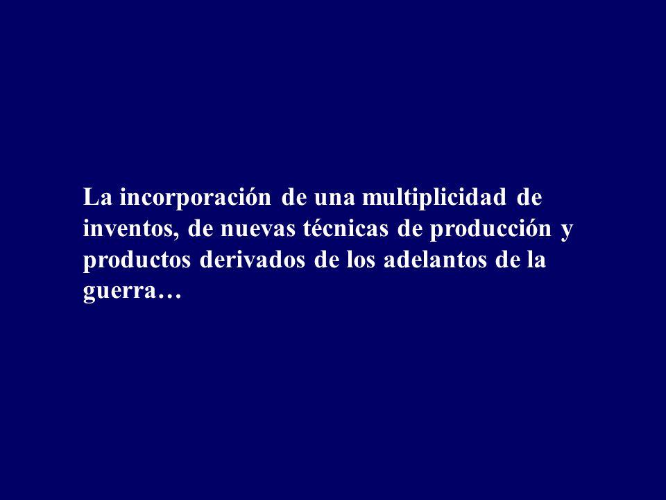 La incorporación de una multiplicidad de inventos, de nuevas técnicas de producción y productos derivados de los adelantos de la guerra…