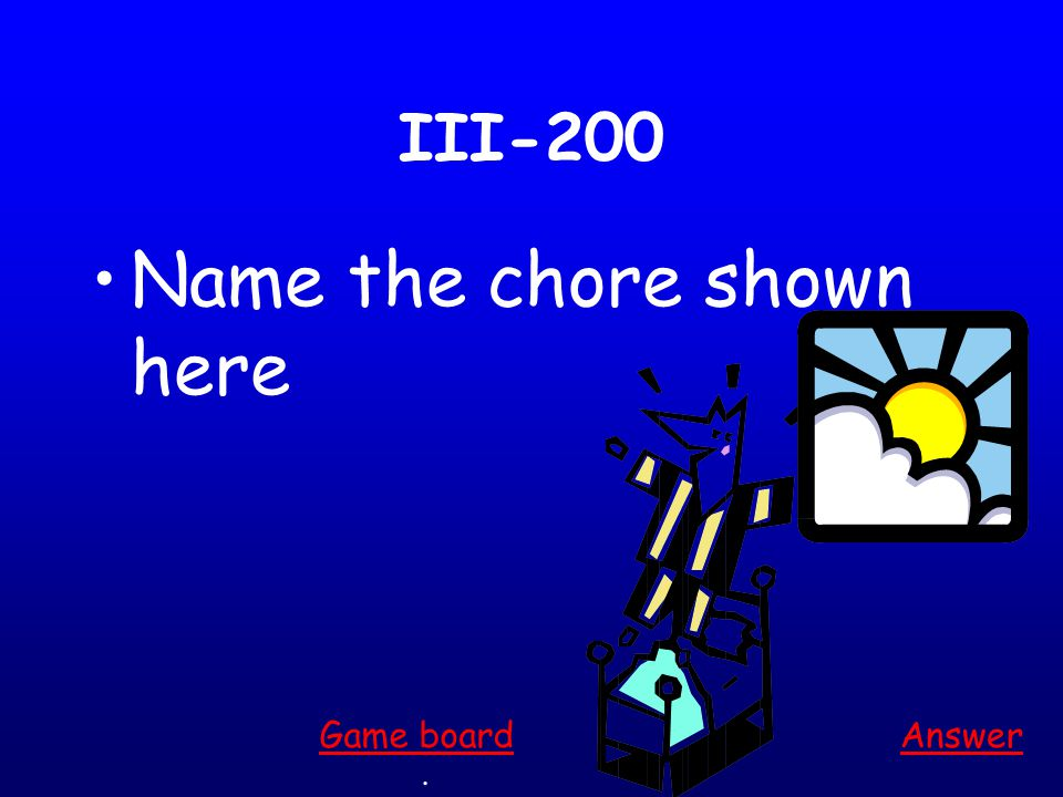 III-100 Name the chore shown here Answer. Game board