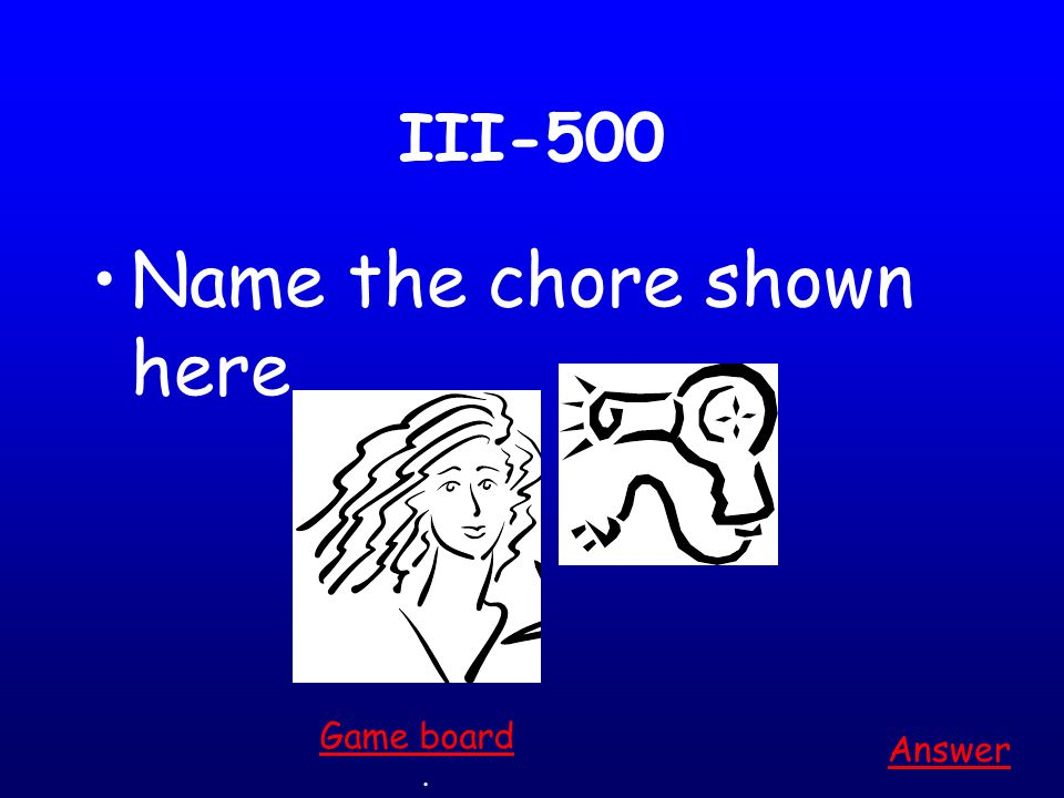 III-400 Name the chore shown here Answer. Game board