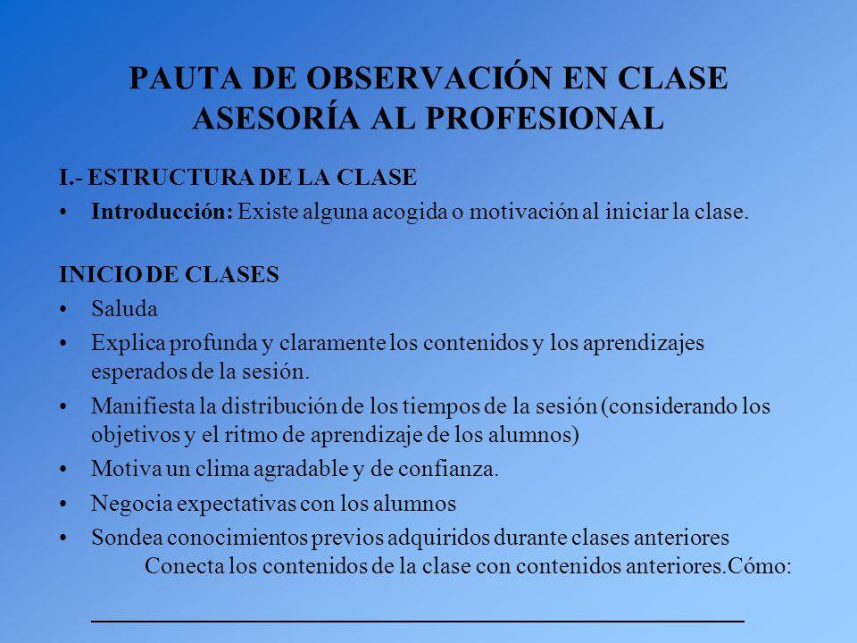PAUTA DE OBSERVACIÓN EN CLASE ASESORÍA AL PROFESIONAL I.- ESTRUCTURA DE LA CLASE Introducción: Existe alguna acogida o motivación al iniciar la clase.