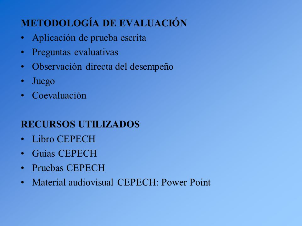 METODOLOGÍA DE EVALUACIÓN Aplicación de prueba escrita Preguntas evaluativas Observación directa del desempeño Juego Coevaluación RECURSOS UTILIZADOS Libro CEPECH Guías CEPECH Pruebas CEPECH Material audiovisual CEPECH: Power Point