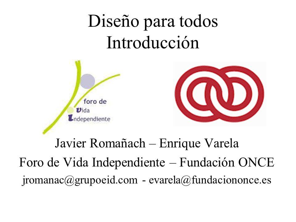 Diseño para todos Introducción Javier Romañach – Enrique Varela Foro de Vida Independiente – Fundación ONCE jromanac@grupoeid.com - evarela@fundaciononce.es