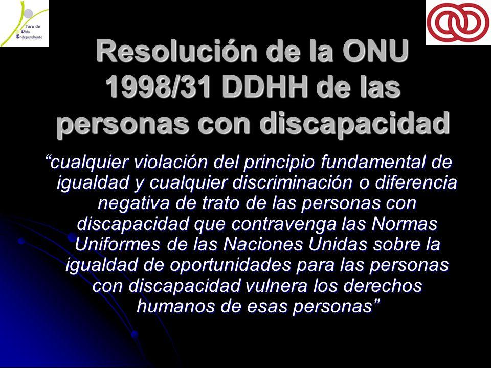 Resolución de la ONU 1998/31 DDHH de las personas con discapacidad cualquier violación del principio fundamental de igualdad y cualquier discriminación o diferencia negativa de trato de las personas con discapacidad que contravenga las Normas Uniformes de las Naciones Unidas sobre la igualdad de oportunidades para las personas con discapacidad vulnera los derechos humanos de esas personas