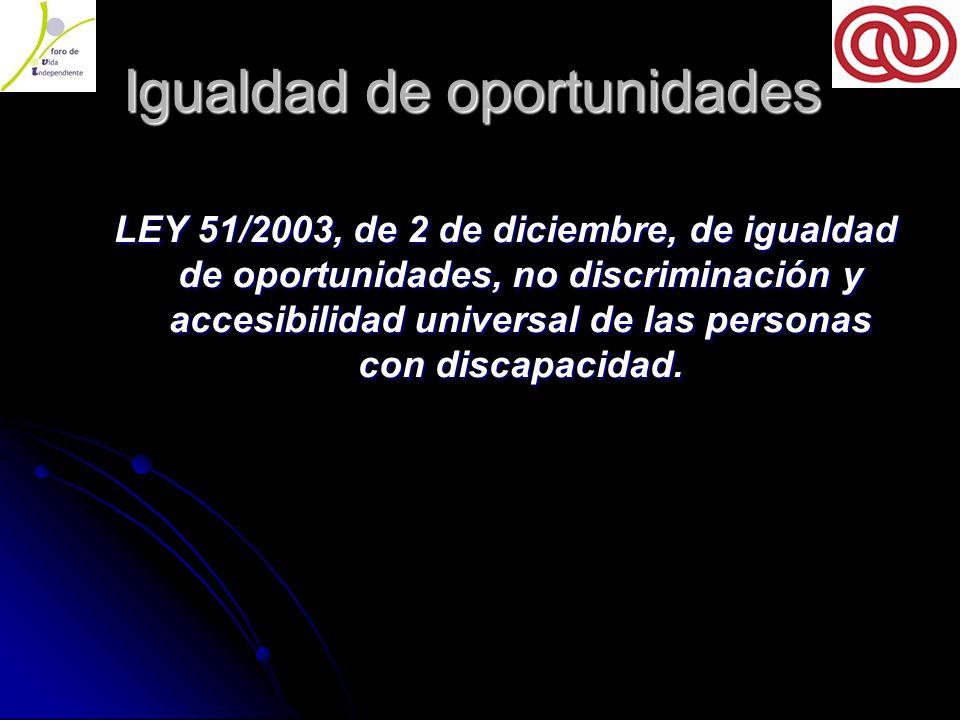 Igualdad de oportunidades Igualdad de oportunidades LEY 51/2003, de 2 de diciembre, de igualdad de oportunidades, no discriminación y accesibilidad universal de las personas con discapacidad.