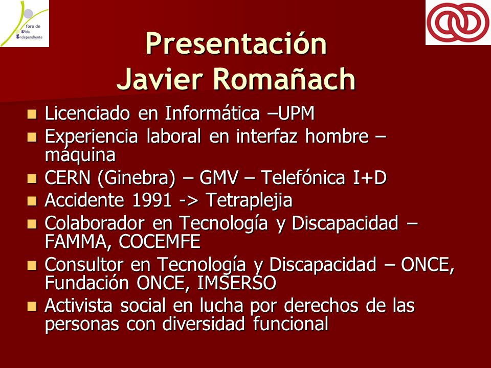 Presentación Javier Romañach Licenciado en Informática –UPM Licenciado en Informática –UPM Experiencia laboral en interfaz hombre – máquina Experiencia laboral en interfaz hombre – máquina CERN (Ginebra) – GMV – Telefónica I+D CERN (Ginebra) – GMV – Telefónica I+D Accidente 1991 -> Tetraplejia Accidente 1991 -> Tetraplejia Colaborador en Tecnología y Discapacidad – FAMMA, COCEMFE Colaborador en Tecnología y Discapacidad – FAMMA, COCEMFE Consultor en Tecnología y Discapacidad – ONCE, Fundación ONCE, IMSERSO Consultor en Tecnología y Discapacidad – ONCE, Fundación ONCE, IMSERSO Activista social en lucha por derechos de las personas con diversidad funcional Activista social en lucha por derechos de las personas con diversidad funcional