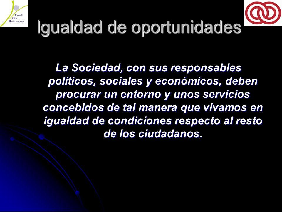 Igualdad de oportunidades Igualdad de oportunidades La Sociedad, con sus responsables políticos, sociales y económicos, deben procurar un entorno y unos servicios concebidos de tal manera que vivamos en igualdad de condiciones respecto al resto de los ciudadanos.