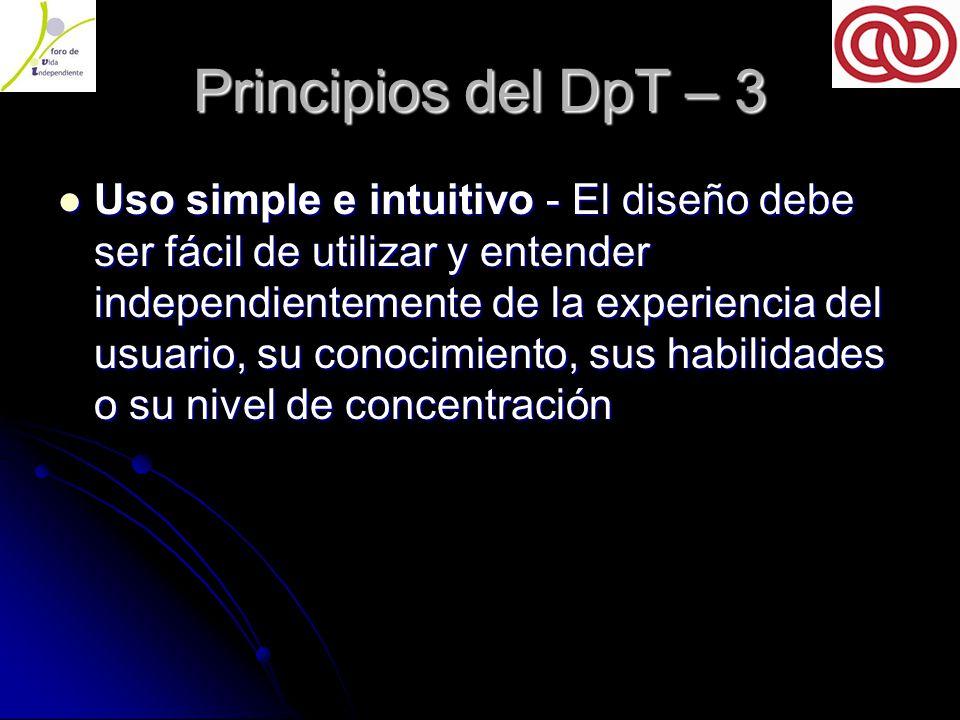 Principios del DpT – 3 Uso simple e intuitivo - El diseño debe ser fácil de utilizar y entender independientemente de la experiencia del usuario, su conocimiento, sus habilidades o su nivel de concentración Uso simple e intuitivo - El diseño debe ser fácil de utilizar y entender independientemente de la experiencia del usuario, su conocimiento, sus habilidades o su nivel de concentración