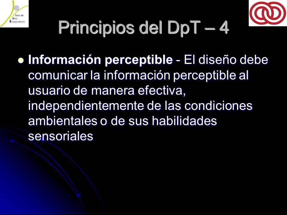Principios del DpT – 4 Información perceptible - El diseño debe comunicar la información perceptible al usuario de manera efectiva, independientemente de las condiciones ambientales o de sus habilidades sensoriales Información perceptible - El diseño debe comunicar la información perceptible al usuario de manera efectiva, independientemente de las condiciones ambientales o de sus habilidades sensoriales