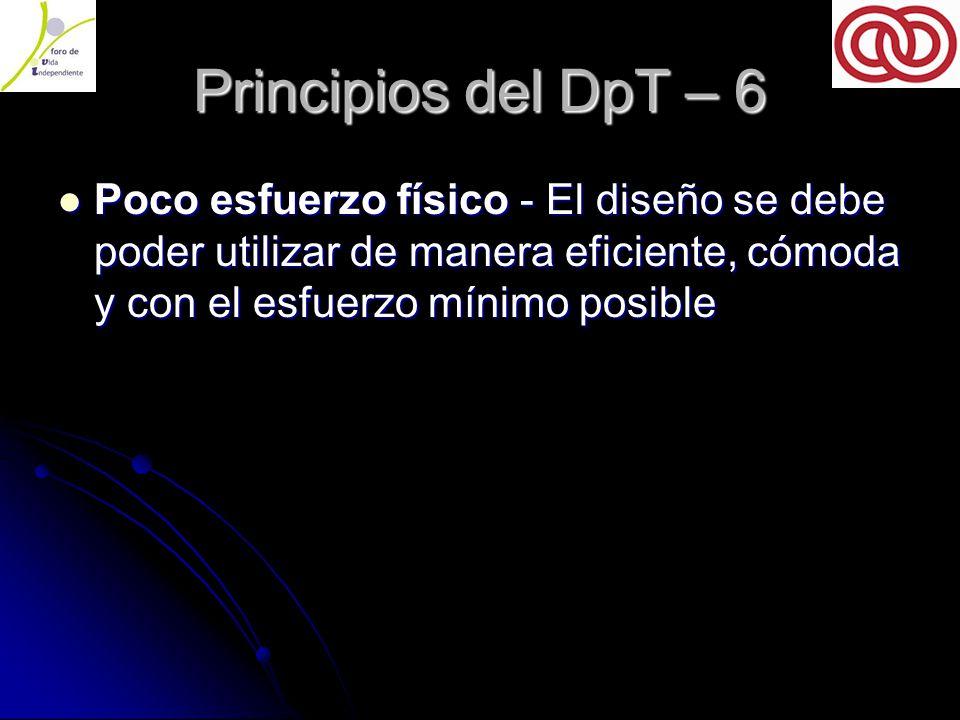 Principios del DpT – 6 Poco esfuerzo físico - El diseño se debe poder utilizar de manera eficiente, cómoda y con el esfuerzo mínimo posible Poco esfuerzo físico - El diseño se debe poder utilizar de manera eficiente, cómoda y con el esfuerzo mínimo posible