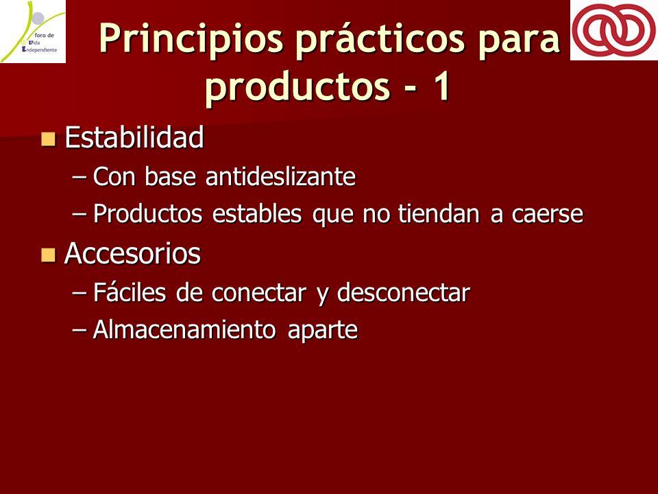 Principios prácticos para productos - 1 Estabilidad Estabilidad –Con base antideslizante –Productos estables que no tiendan a caerse Accesorios Accesorios –Fáciles de conectar y desconectar –Almacenamiento aparte