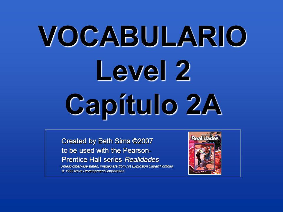 VOCABULARIO Level 2 Capítulo 2A Created by Beth Sims ©2007 Created by Beth Sims ©2007 to be used with the Pearson- to be used with the Pearson- Prentice Hall series Realidades Prentice Hall series Realidades Unless otherwise stated, images are from Art Explosion Clipart Portfolio Unless otherwise stated, images are from Art Explosion Clipart Portfolio © 1999 Nova Development Corporation © 1999 Nova Development Corporation