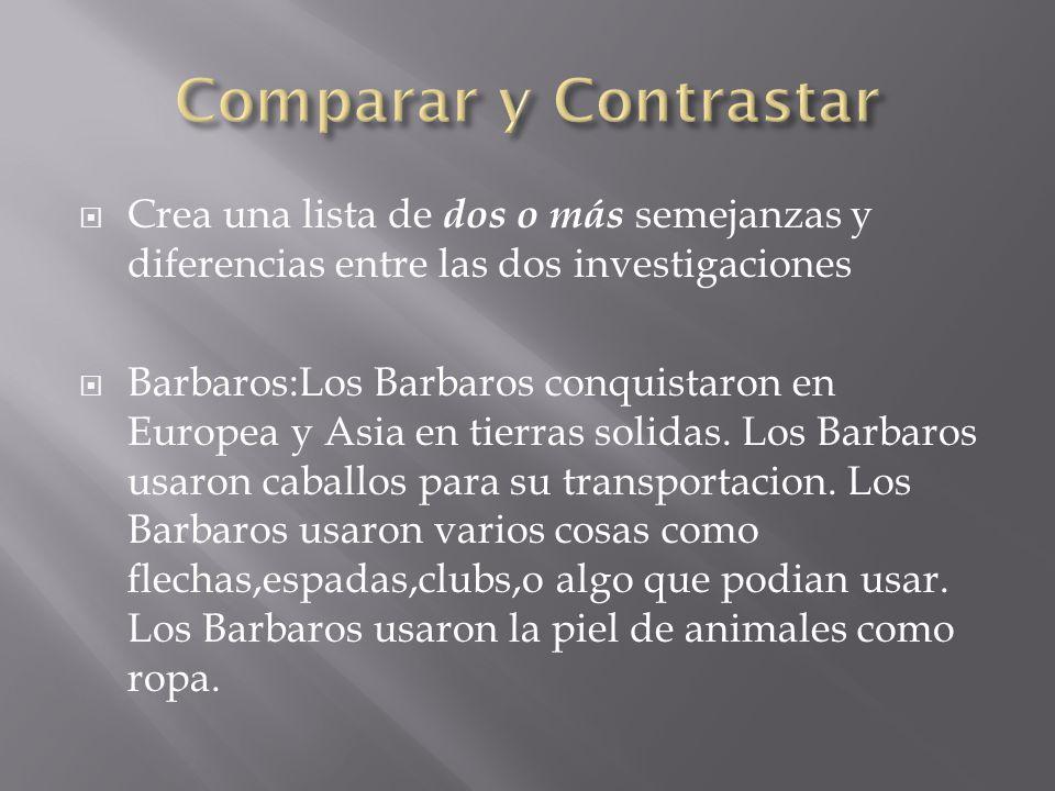  Crea una lista de dos o más semejanzas y diferencias entre las dos investigaciones   Barbaros:Los Barbaros conquistaron en Europea y Asia en tierras solidas.