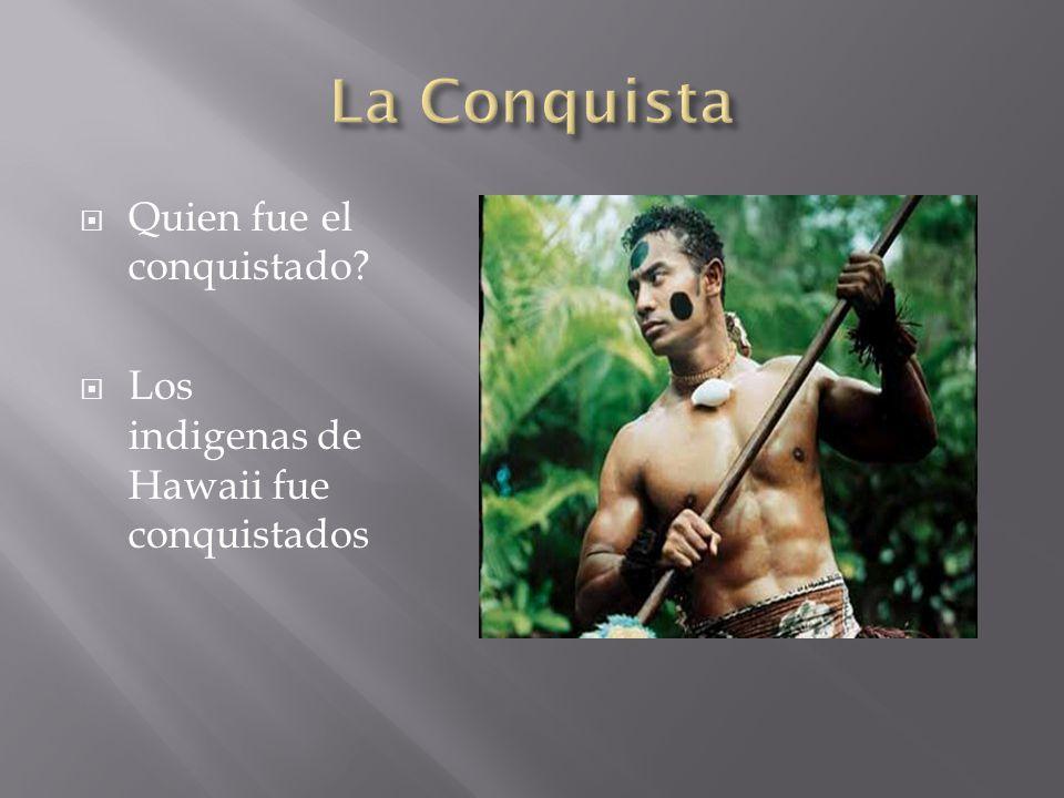  Quien fue el conquistado  Los indigenas de Hawaii fue conquistados