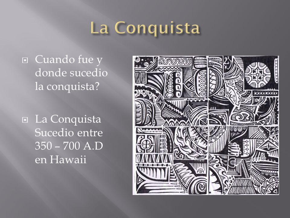  Cuando fue y donde sucedio la conquista  La Conquista Sucedio entre 350 – 700 A.D en Hawaii