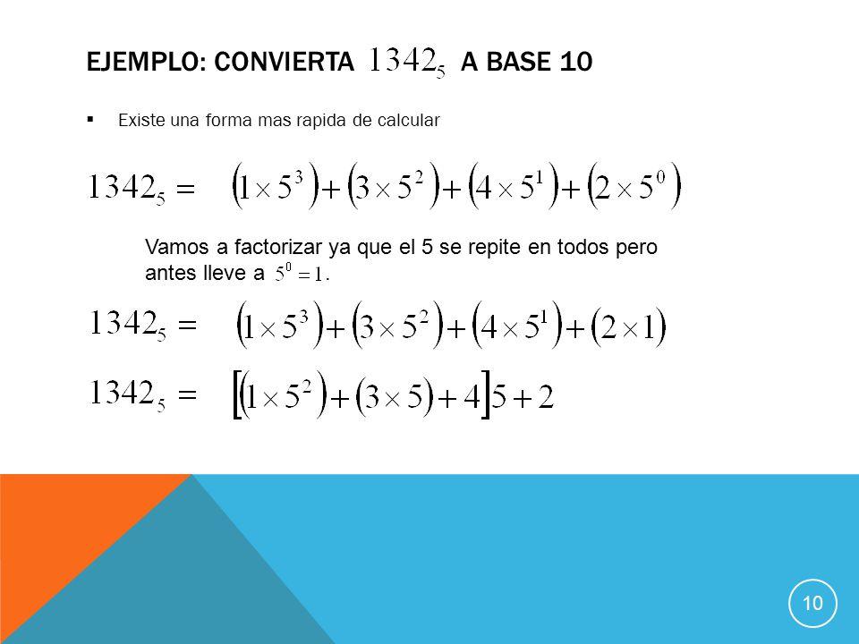  Existe una forma mas rapida de calcular EJEMPLO: CONVIERTA A BASE 10 Vamos a factorizar ya que el 5 se repite en todos pero antes lleve a.