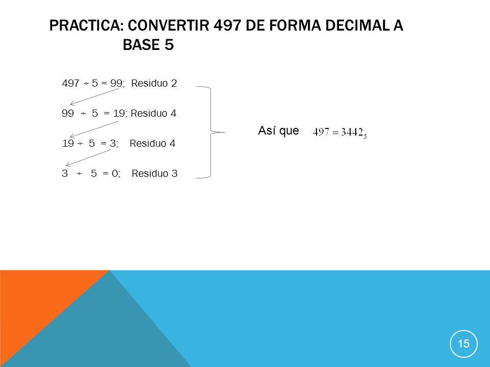 PRACTICA: CONVERTIR 497 DE FORMA DECIMAL A BASE 5 497 ÷ 5 = 99; Residuo 2 99 ÷ 5 = 19; Residuo 4 19 ÷ 5 = 3; Residuo 4 3 ÷ 5 = 0; Residuo 3 Así que 15