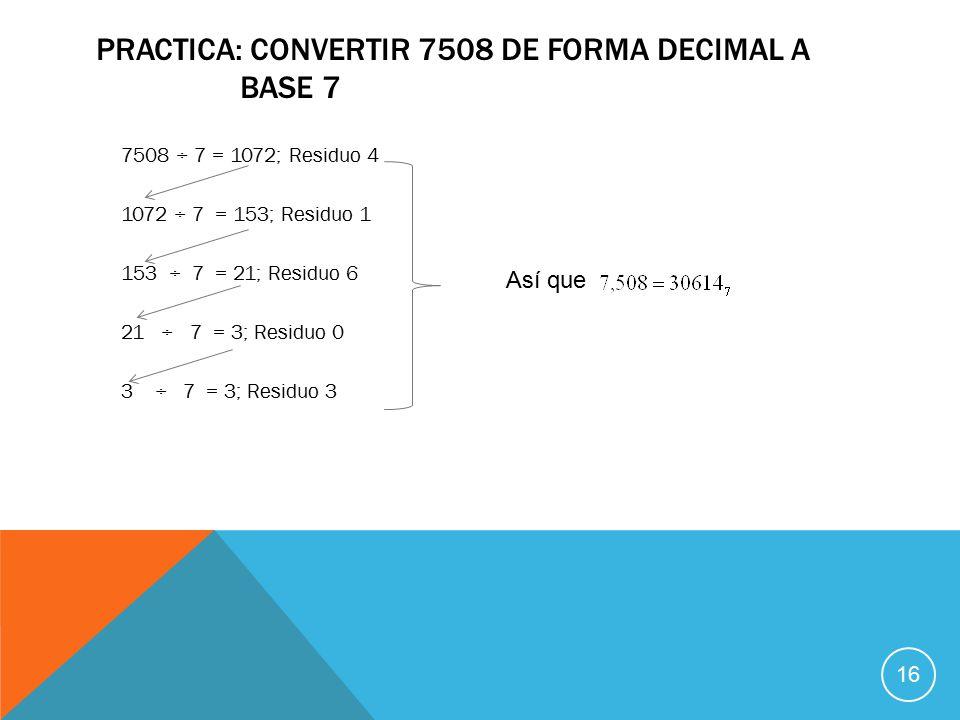 PRACTICA: CONVERTIR 7508 DE FORMA DECIMAL A BASE 7 7508 ÷ 7 = 1072; Residuo 4 1072 ÷ 7 = 153; Residuo 1 153 ÷ 7 = 21; Residuo 6 21 ÷ 7 = 3; Residuo 0 3 ÷ 7 = 3; Residuo 3 Así que 16