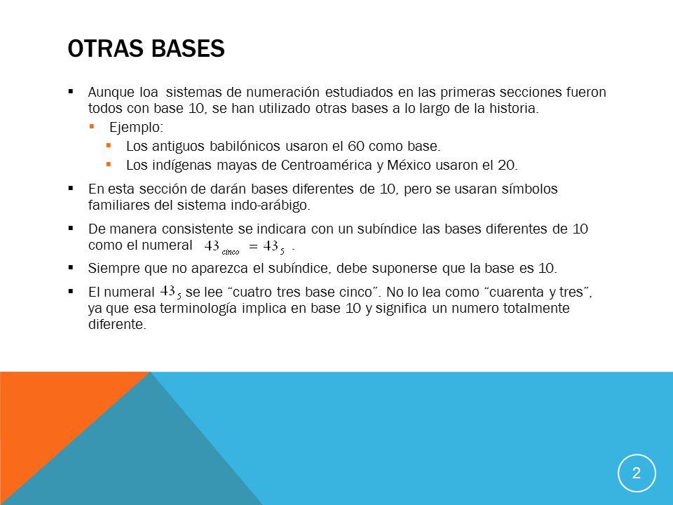 OTRAS BASES  Aunque loa sistemas de numeración estudiados en las primeras secciones fueron todos con base 10, se han utilizado otras bases a lo largo de la historia.