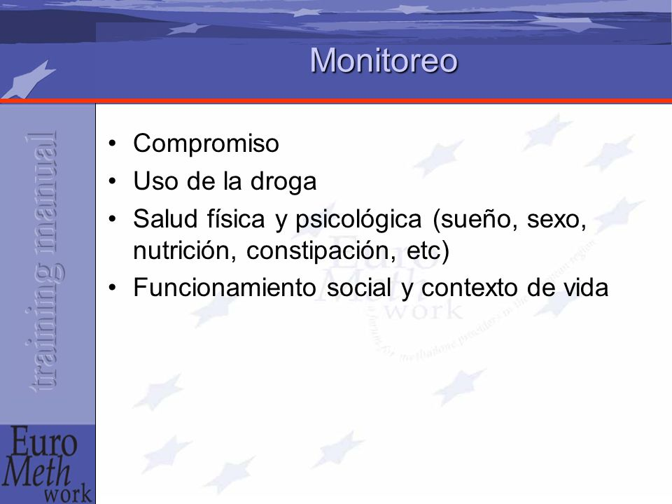 Monitoreo Compromiso Uso de la droga Salud física y psicológica (sueño, sexo, nutrición, constipación, etc) Funcionamiento social y contexto de vida