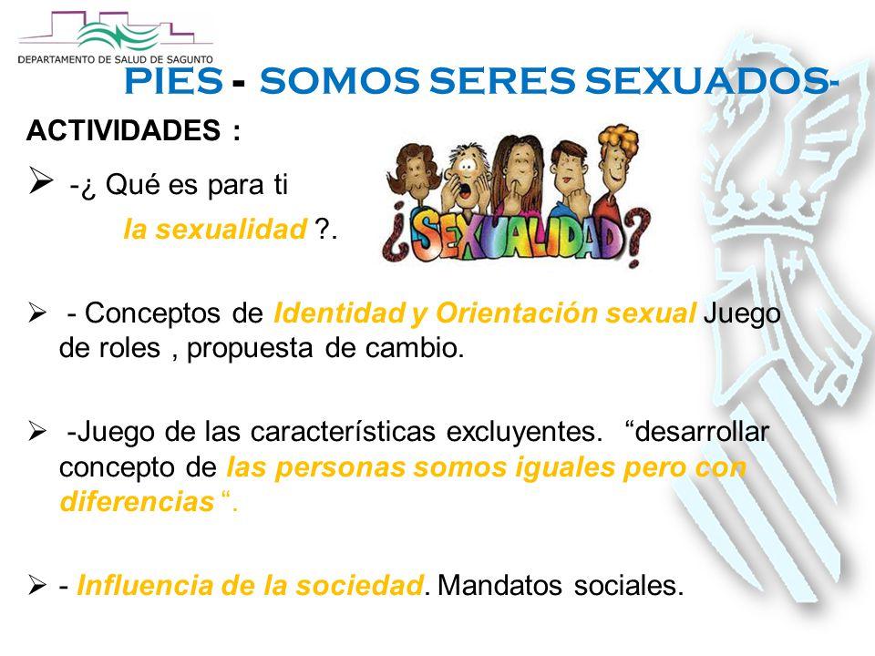 PIES - SOMOS SERES SEXUADOS- ACTIVIDADES :  -¿ Qué es para ti la sexualidad .