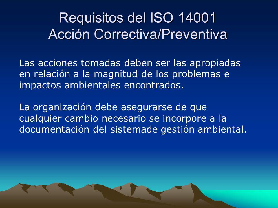 Requisitos del ISO 14001 Acción Correctiva/Preventiva Las acciones tomadas deben ser las apropiadas en relación a la magnitud de los problemas e impactos ambientales encontrados.