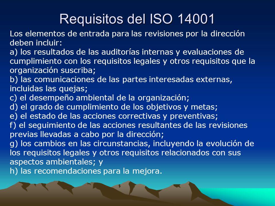 Requisitos del ISO 14001 Los elementos de entrada para las revisiones por la dirección deben incluir: a) los resultados de las auditorías internas y evaluaciones de cumplimiento con los requisitos legales y otros requisitos que la organización suscriba; b) las comunicaciones de las partes interesadas externas, incluidas las quejas; c) el desempeño ambiental de la organización; d) el grado de cumplimiento de los objetivos y metas; e) el estado de las acciones correctivas y preventivas; f) el seguimiento de las acciones resultantes de las revisiones previas llevadas a cabo por la dirección; g) los cambios en las circunstancias, incluyendo la evolución de los requisitos legales y otros requisitos relacionados con sus aspectos ambientales; y h) las recomendaciones para la mejora.