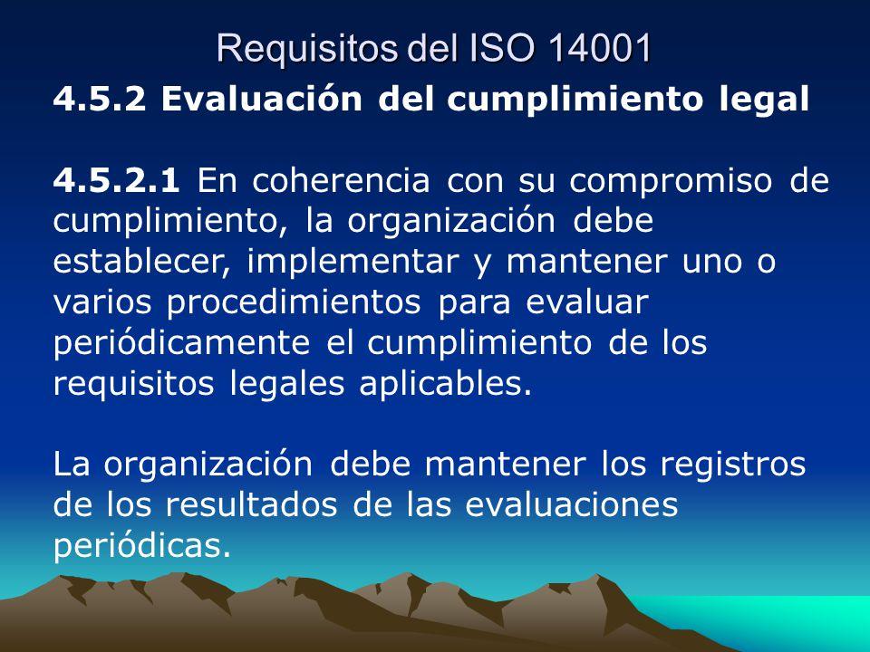 Requisitos del ISO 14001 4.5.2 Evaluación del cumplimiento legal 4.5.2.1 En coherencia con su compromiso de cumplimiento, la organización debe establecer, implementar y mantener uno o varios procedimientos para evaluar periódicamente el cumplimiento de los requisitos legales aplicables.