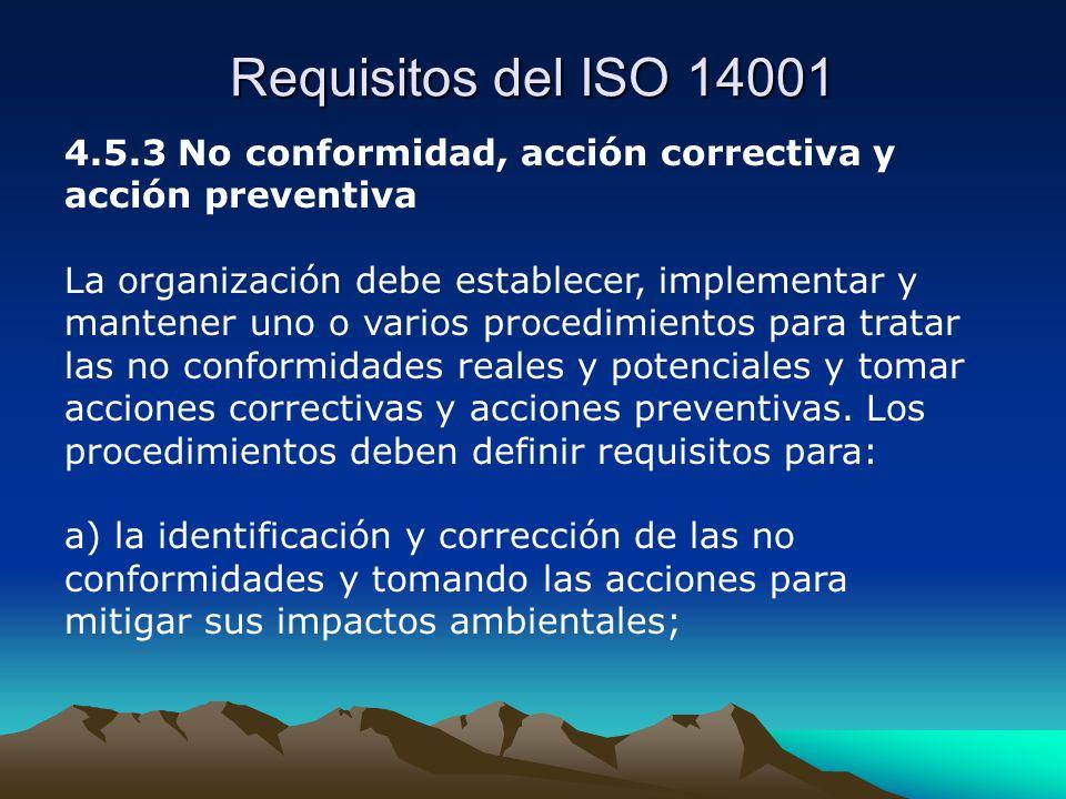 Requisitos del ISO 14001 4.5.3 No conformidad, acción correctiva y acción preventiva La organización debe establecer, implementar y mantener uno o varios procedimientos para tratar las no conformidades reales y potenciales y tomar acciones correctivas y acciones preventivas.