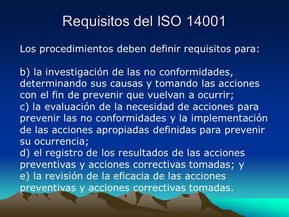 Requisitos del ISO 14001 Los procedimientos deben definir requisitos para: b) la investigación de las no conformidades, determinando sus causas y tomando las acciones con el fin de prevenir que vuelvan a ocurrir; c) la evaluación de la necesidad de acciones para prevenir las no conformidades y la implementación de las acciones apropiadas definidas para prevenir su ocurrencia; d) el registro de los resultados de las acciones preventivas y acciones correctivas tomadas; y e) la revisión de la eficacia de las acciones preventivas y acciones correctivas tomadas.